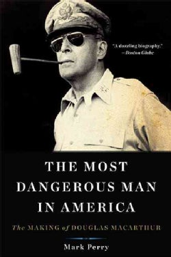 The Most Dangerous Man in America: The Making of Douglas MacArthur (Paperback)