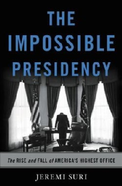 The Impossible Presidency: The Rise and Fall of America's Highest Office (Hardcover)