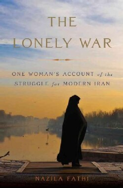 The Lonely War: One Woman's Account of the Struggle for Modern Iran (Hardcover)
