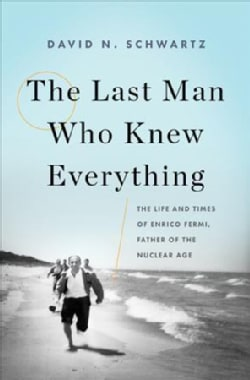 The Last Man Who Knew Everything: The Life and Times of Enrico Fermi, Father of the Nuclear Age (Hardcover)