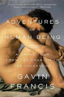 Adventures in Human Being: A Grand Tour from the Cranium to the Calcaneum (Hardcover)