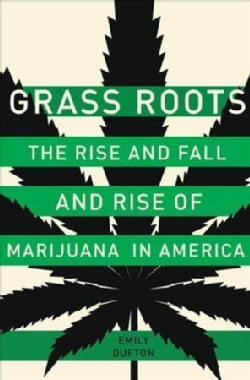 Grass Roots: The Rise and Fall and Rise of Marijuana in America (Hardcover)