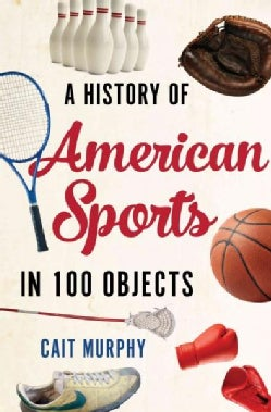 A History of American Sports in 100 Objects (Hardcover)