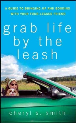 Grab Life By The Leash: A Guide to Bringing Up and Bonding With Your Four-legged Friend (Hardcover)