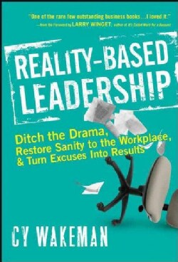 Reality-Based Leadership: Ditch the Drama, Restore Sanity to the Workplace, and Turn Excuses into Results (Hardcover)