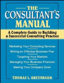 The Consultant's Manual: A Complete Guide to Building a Successful Consulting Practice (Paperback)