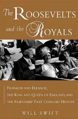 The Roosevelts and the Royals: Franklin and Eleanor, the King and Queen of England, and the Friendship That Chang... (Hardcover)