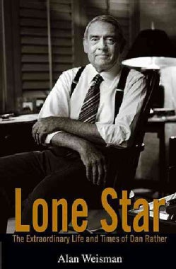 Lone Star: The Extraordinary Life and Times of Dan Rather (Hardcover)