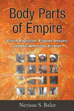 Body Parts of Empire: Visual Abjection, Filipino Images, and the American Archive (Hardcover)