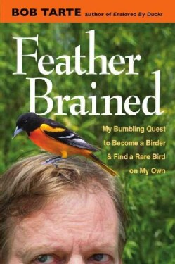 Feather Brained: My Bumbling Quest to Become a Birder and Find a Rare Bird on My Own (Hardcover)