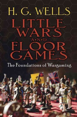 Little Wars and Floor Games: The Foundations of Wargaming (Paperback)