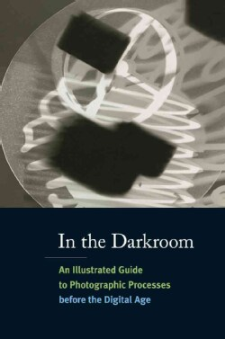 In the Darkroom: An Illustrated Guide to Photographic Processes Before the Digital Age (Paperback)