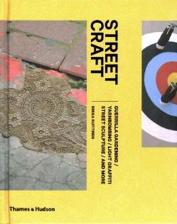 Street Craft: Guerilla Gardening / Yarnbombing / Light Graffiti Street Sculpture / and More (Hardcover)