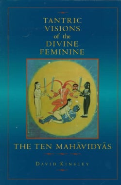 Tantric Visions of the Divine Feminine: The Ten Mahavidyas (Paperback)