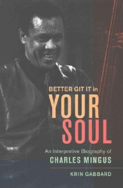 Better Git It in Your Soul: An Interpretive Biography of Charles Mingus (Hardcover)