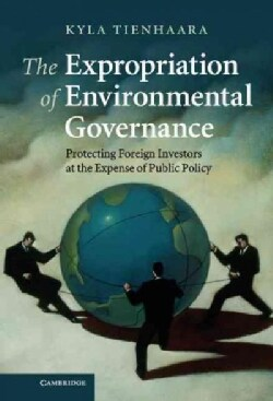 The Expropriation of Environmental Governance: Protecting Foreign Investors at the Expense of Public Policy (Hardcover)
