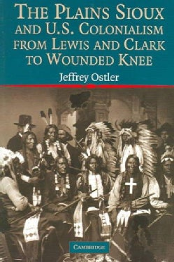 The Plains Sioux And U. S. Colonialism From Lewis And Clark To Wounded Knee (Paperback)
