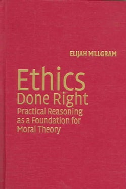 Ethics Done Right: Practical Reasoning as a Foundation for Moral Theory (Hardcover)