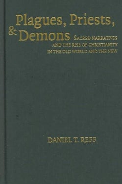Plagues, Priests, And Demons: Sacred Narratives and the Rise of Christianity in the Old World and the New (Hardcover)