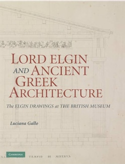 Lord Elgin and Ancient Greek Architecture: The Elgin Drawings at the British Museum (Hardcover)