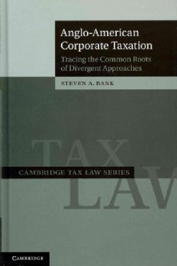 Anglo-American Corporate Taxation: Tracing the Common Roots of Divergent Approaches (Hardcover)