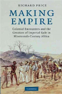 Making Empire: Colonial Encounters and the Creation of Imperial Rule in Nineteenth-Century Africa (Hardcover)