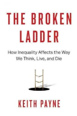 The Broken Ladder: How Inequality Affects the Way We Think, Live, and Die (Hardcover)