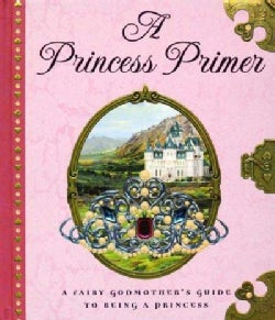 A Princess Primer: The Fairy Godmother's Guide to Being a Princess (Hardcover)