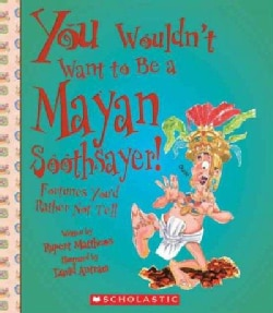You Wouldn't Want to Be a Mayan Soothsayer!: Fortunes You'd Rather Not Tell (Paperback)