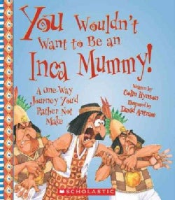 You Wouldn't Want to Be an Inca Mummy!: A One-Way Journey You'd Rather Not Make (Hardcover)