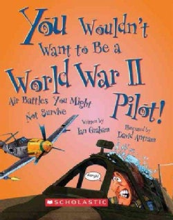 You Wouldn't Want to Be a World War II Pilot!: Air Battles You Might Not Survive (Paperback)