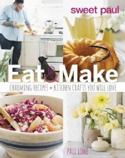 Sweet Paul Eat & Make: Charming Recipes and Kitchen Crafts You Will Love (Hardcover)