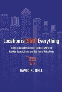 Location Is Still Everything: The Surprising Influence of the Real World on How We Search, Shop, and Sell in the ... (Hardcover)