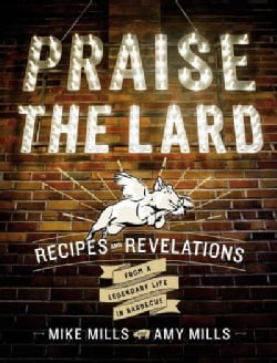 Praise the Lard: Recipes and Revelations from a Legendary Life in Barbecue (Hardcover)