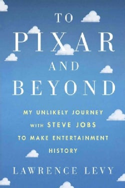 To Pixar and Beyond: My Unlikely Journey With Steve Jobs to Make Entertainment History (Hardcover)