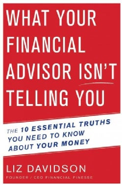 What Your Financial Advisor Isn't Telling You: The 10 Essential Truths You Need to Know About Your Money (Paperback)