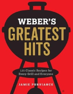 Weber's Greatest Hits: 125 Classic Recipes for Every Grill (Paperback)