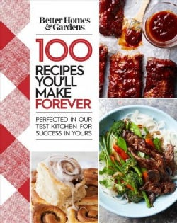 Better Homes and Gardens 100 Recipes You'll Make Forever: Perfected in Our Test Kitchen for Success in Yours (Hardcover)