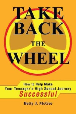 Take Back the Wheel: How to Help Make Your Teenager's High School Journey Successful (Paperback)