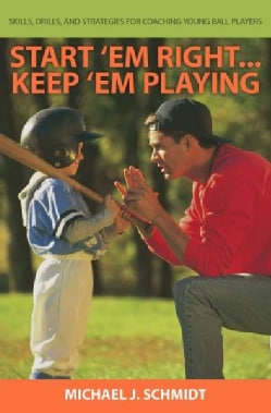 Start 'em Right... Keep 'em Playing: How to Develop Coaching Skills for Teaching Young Ball Players (Paperback)