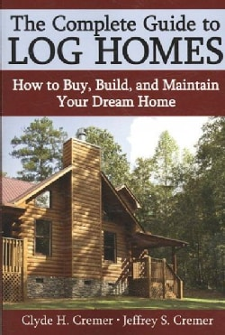 The Complete Guide to Log Homes: How to Buy, Build, and Maintain Your Dream Home (Paperback)