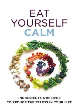Eat Yourself Calm: Ingredients & Recipes to Reduce Teh Stress in Your Life (Paperback)