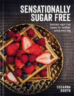 Sensationally Sugar Free: Delicious Sugar-Free Recipes for Healthier Eating Every Day (Hardcover)