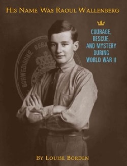 His Name Was Raoul Wallenberg: Courage, Rescue, and Mystery During World War II (Hardcover)
