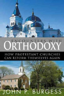 Encounters With Orthodoxy: How the Protestant Churches Can Reform Themselves Again (Paperback)