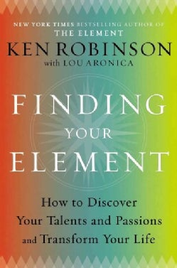Finding Your Element: How to Discover Your Talents and Passions and Transform Your Life (Hardcover)