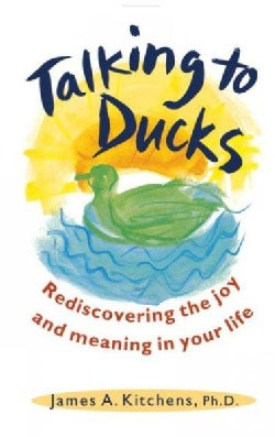 Talking to Ducks: Rediscovering the Joy and Meaning in Your Life (Paperback)