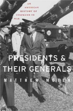 Presidents and Their Generals: An American History of Command in War (Hardcover)