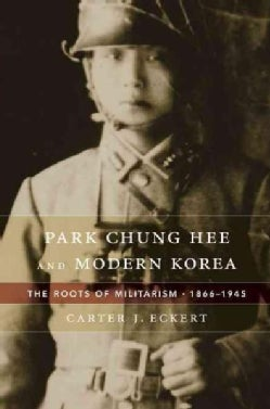 Park Chung Hee and Modern Korea: The Roots of Militarism, 1866-1945 (Hardcover)