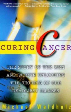 Curing Cancer: The Story of Men and Women Unlocking the Secrets of Our Deadliest Illness (Paperback)